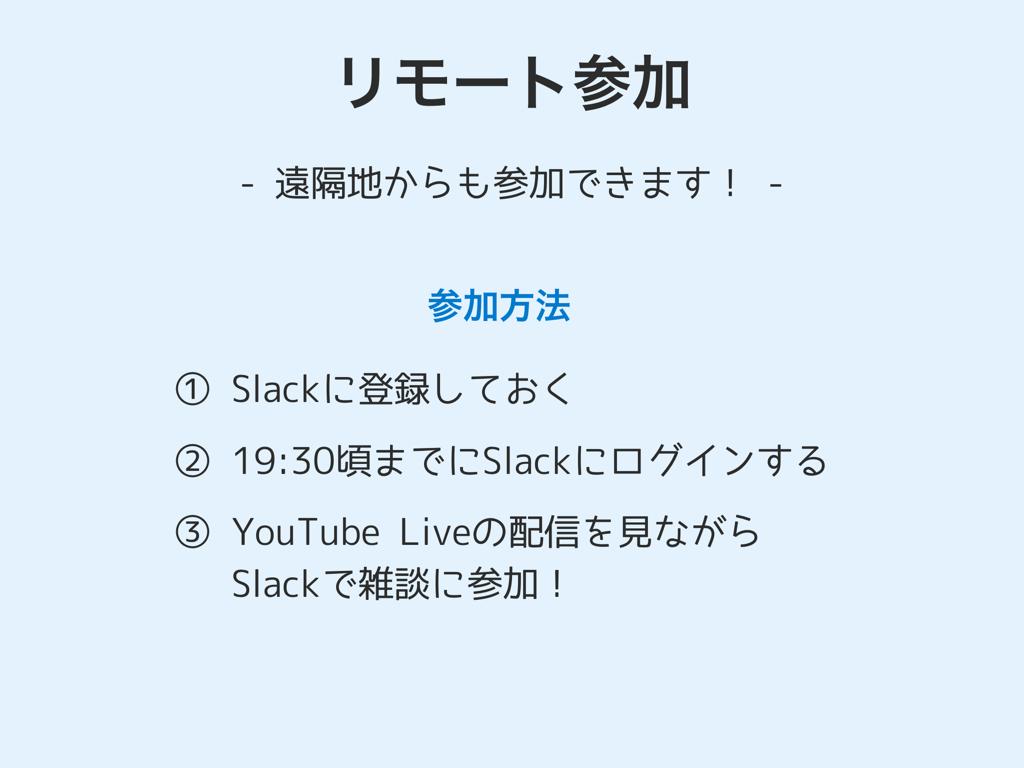 リモート参加- 遠隔地からも参加できます! -参加方法: 1 Slackに登録する。2 19:30頃までにSlackに集まる。3 YouTube Liveの配信を見ながらSlackで雑談に参加!